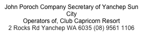 John Poroch Company Secretary of Yanchep Sun City Operators of, Club Capricorn Resort 2 Rocks Rd Yanchep WA 6035 (08) 9561 1106