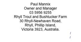 Paul Mannix Owner and Manager 03 5956 9255    Rhyll Trout and Bushtucker Farm 30 Rhyll-Newhaven Road,  Rhyll, Phillip Island,  Victoria 3923, Australia. info@rhylltroutandbushtucker.com.au/ www.rhylltroutandbushtucker.com.au/