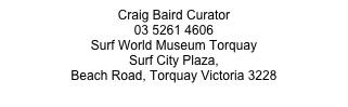 Craig Baird Curator  03 5261 4606 Surf World Museum Torquay Surf City Plaza,  Beach Road, Torquay Victoria 3228 www.surfworld.com.au